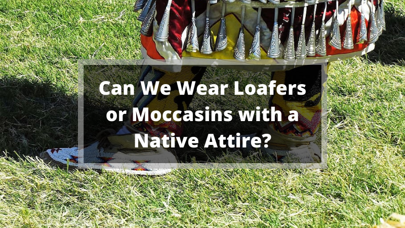 Can We Wear Loafers or Moccasins with a Native Attire