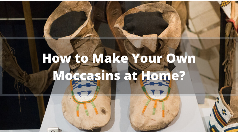 How to Make Your Own Moccasins at Home_